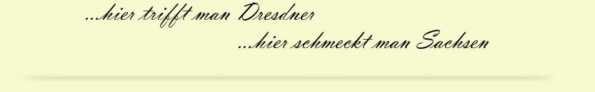 hier trifft man Dresdner, hier schmeckt man Sachsen